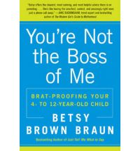 You're Not the Boss of Me: Brat-proofing Your Four to Twelve year old Child